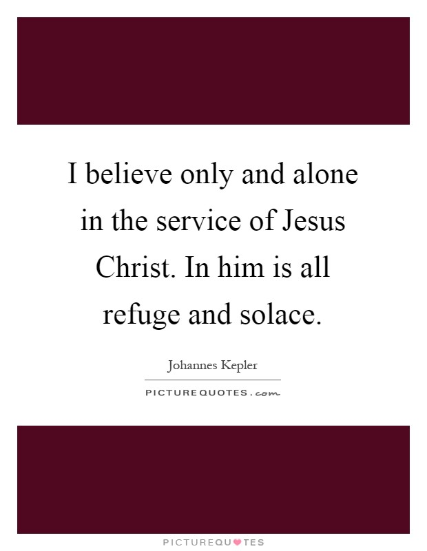 I believe only and alone in the service of Jesus Christ. In him is all refuge and solace Picture Quote #1