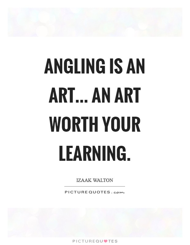 Angling is an Art... an art worth your learning Picture Quote #1