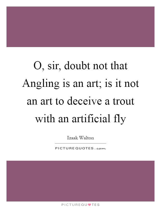 O, sir, doubt not that Angling is an art; is it not an art to deceive a trout with an artificial fly Picture Quote #1