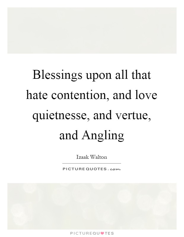 Blessings upon all that hate contention, and love quietnesse, and vertue, and Angling Picture Quote #1