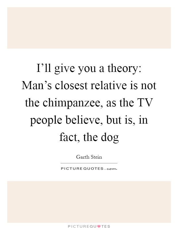 I'll give you a theory: Man's closest relative is not the chimpanzee, as the TV people believe, but is, in fact, the dog Picture Quote #1