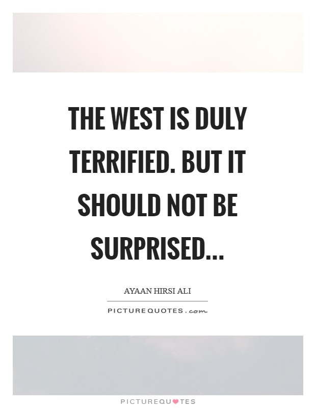 The West is duly terrified. But it should not be surprised Picture Quote #1
