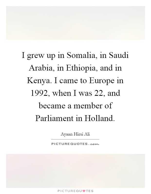 I grew up in Somalia, in Saudi Arabia, in Ethiopia, and in Kenya. I came to Europe in 1992, when I was 22, and became a member of Parliament in Holland Picture Quote #1