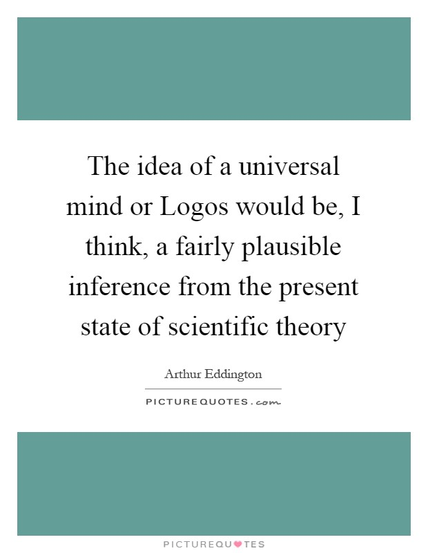 The idea of a universal mind or Logos would be, I think, a fairly plausible inference from the present state of scientific theory Picture Quote #1