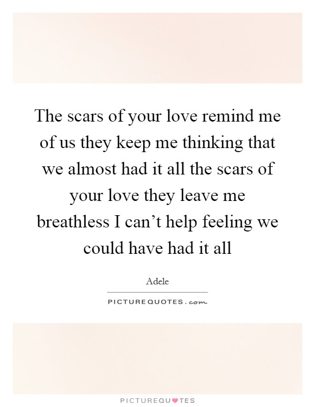 The scars of your love remind me of us they keep me thinking that we almost had it all the scars of your love they leave me breathless I can't help feeling we could have had it all Picture Quote #1