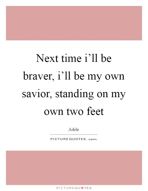 Next time i'll be braver, i'll be my own savior, standing on my own two feet Picture Quote #1