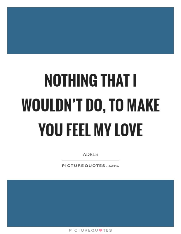 Nothing that I wouldn't do, to make you feel my love Picture Quote #1