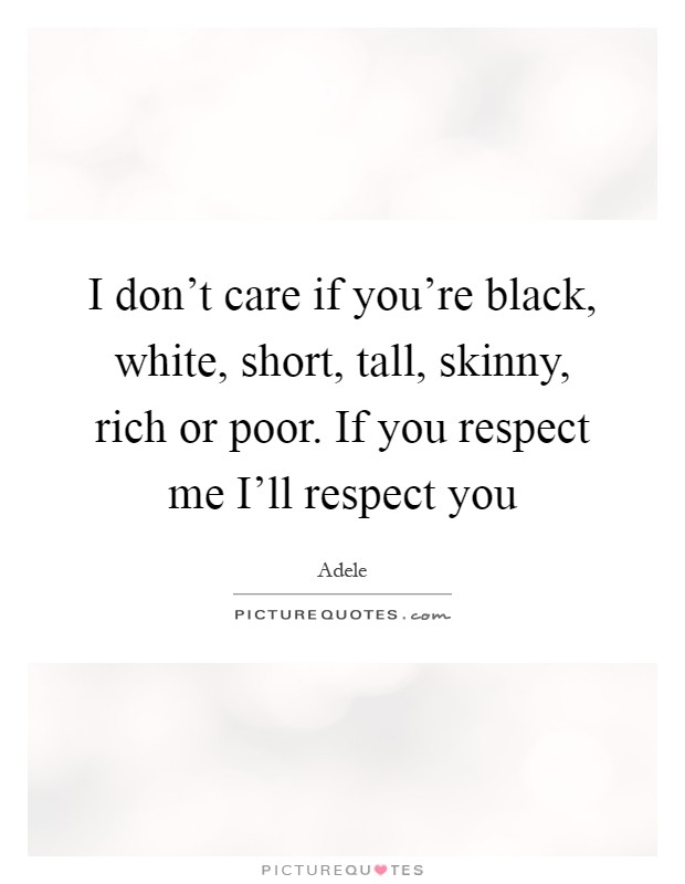 I don't care if you're black, white, short, tall, skinny, rich or poor. If you respect me I'll respect you Picture Quote #1