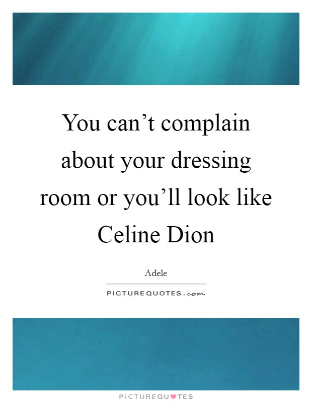 You can't complain about your dressing room or you'll look like Celine Dion Picture Quote #1