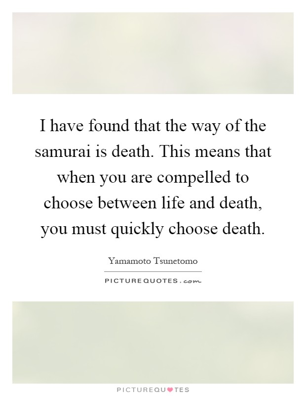 I have found that the way of the samurai is death. This means that when you are compelled to choose between life and death, you must quickly choose death Picture Quote #1