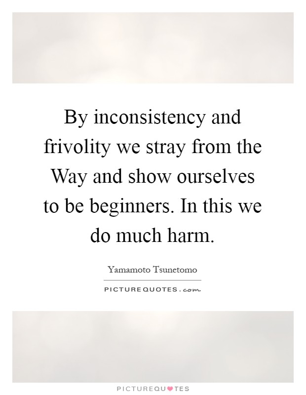 By inconsistency and frivolity we stray from the Way and show ourselves to be beginners. In this we do much harm Picture Quote #1