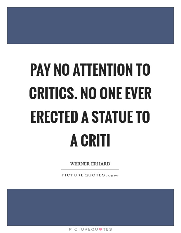 Pay no attention to critics. No one ever erected a statue to a criti Picture Quote #1