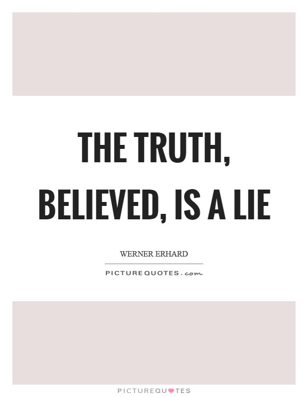 The Truth, believed, is a lie Picture Quote #1