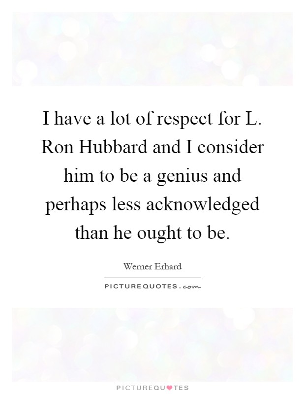 I have a lot of respect for L. Ron Hubbard and I consider him to be a genius and perhaps less acknowledged than he ought to be Picture Quote #1