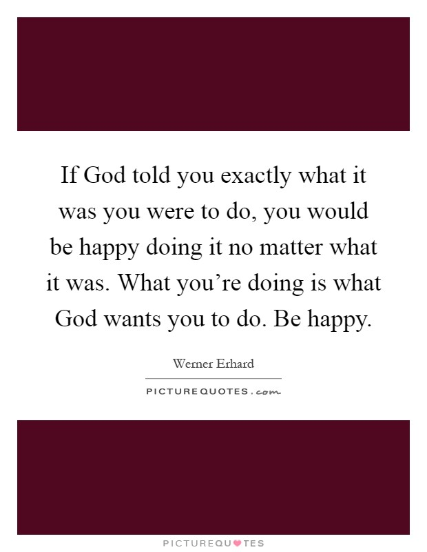 If God told you exactly what it was you were to do, you would be happy doing it no matter what it was. What you're doing is what God wants you to do. Be happy Picture Quote #1