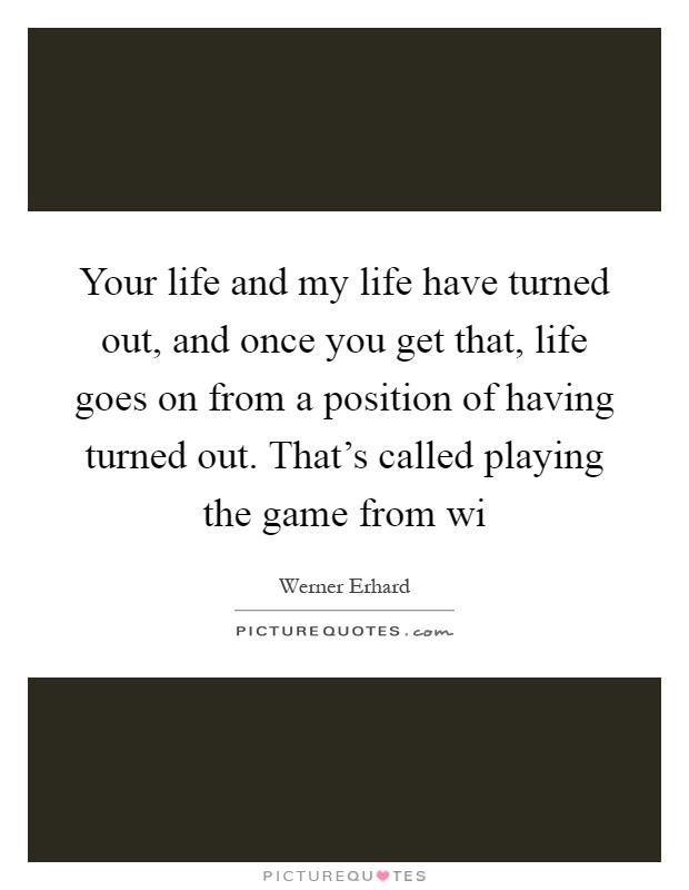 Your life and my life have turned out, and once you get that, life goes on from a position of having turned out. That's called playing the game from wi Picture Quote #1