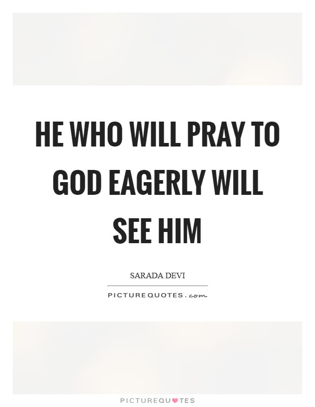 He who will pray to God eagerly will see Him Picture Quote #1