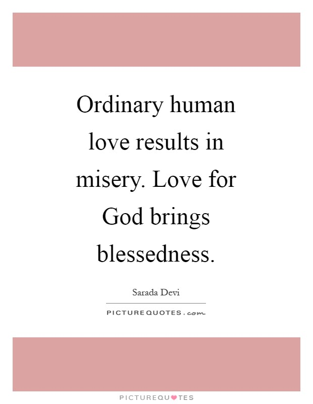 Ordinary human love results in misery. Love for God brings blessedness Picture Quote #1