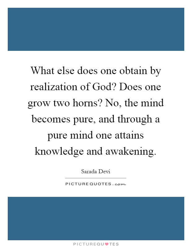 What else does one obtain by realization of God? Does one grow two horns? No, the mind becomes pure, and through a pure mind one attains knowledge and awakening Picture Quote #1