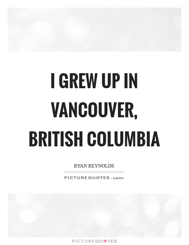 I grew up in Vancouver, British Columbia Picture Quote #1
