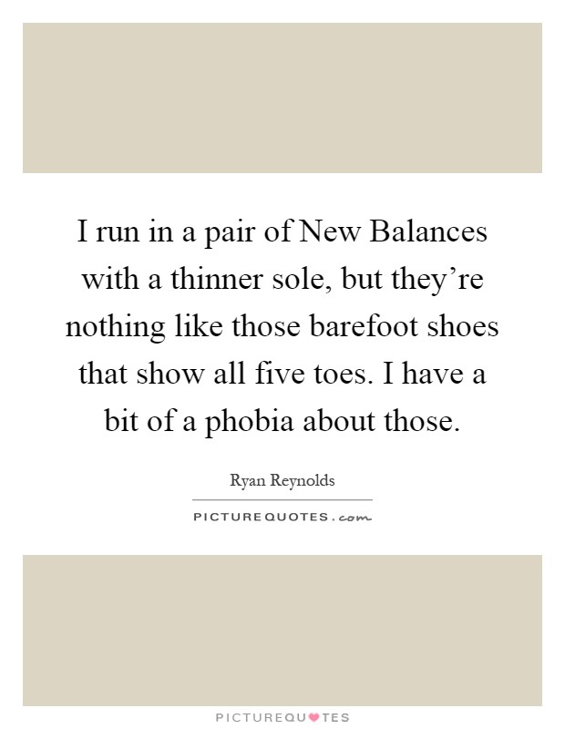 I run in a pair of New Balances with a thinner sole, but they're nothing like those barefoot shoes that show all five toes. I have a bit of a phobia about those Picture Quote #1