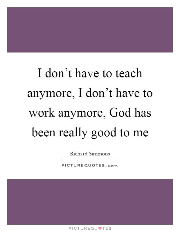 I don't have to teach anymore, I don't have to work anymore, God has been really good to me Picture Quote #1