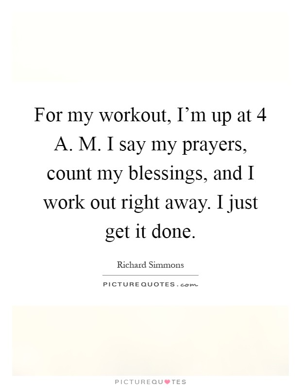 For my workout, I'm up at 4 A. M. I say my prayers, count my blessings, and I work out right away. I just get it done Picture Quote #1
