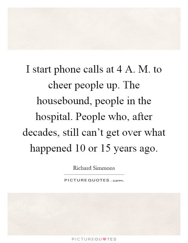 I start phone calls at 4 A. M. to cheer people up. The housebound, people in the hospital. People who, after decades, still can't get over what happened 10 or 15 years ago Picture Quote #1
