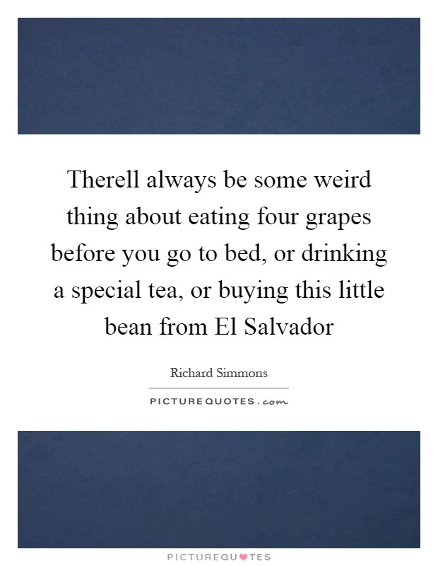 Therell always be some weird thing about eating four grapes before you go to bed, or drinking a special tea, or buying this little bean from El Salvador Picture Quote #1