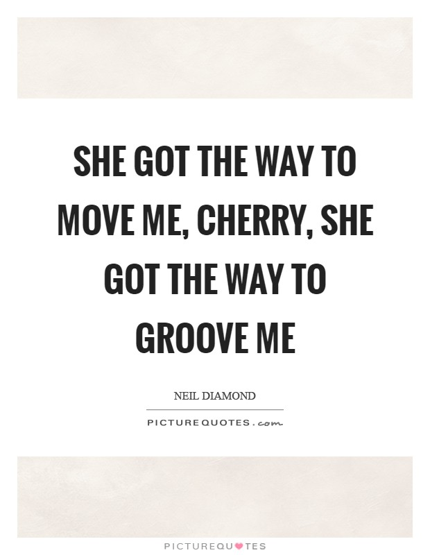 She got the way to move me, Cherry, she got the way to groove me Picture Quote #1