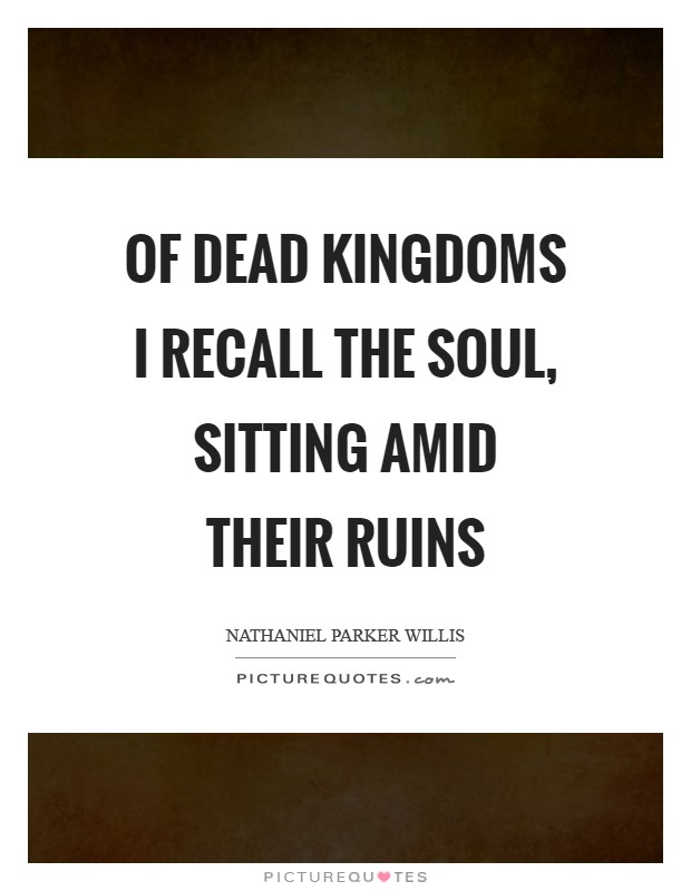 Of dead kingdoms I recall the soul, sitting amid their ruins Picture Quote #1