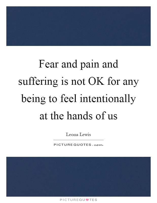 Fear and pain and suffering is not OK for any being to feel intentionally at the hands of us Picture Quote #1