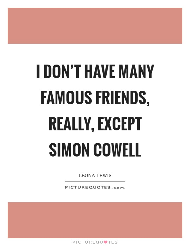 I don't have many famous friends, really, except Simon Cowell Picture Quote #1