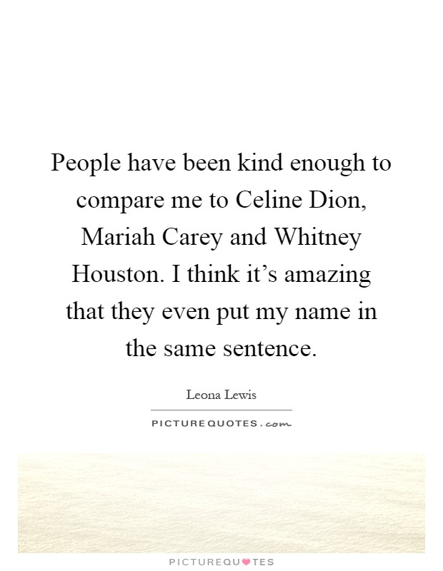 People have been kind enough to compare me to Celine Dion, Mariah Carey and Whitney Houston. I think it's amazing that they even put my name in the same sentence Picture Quote #1
