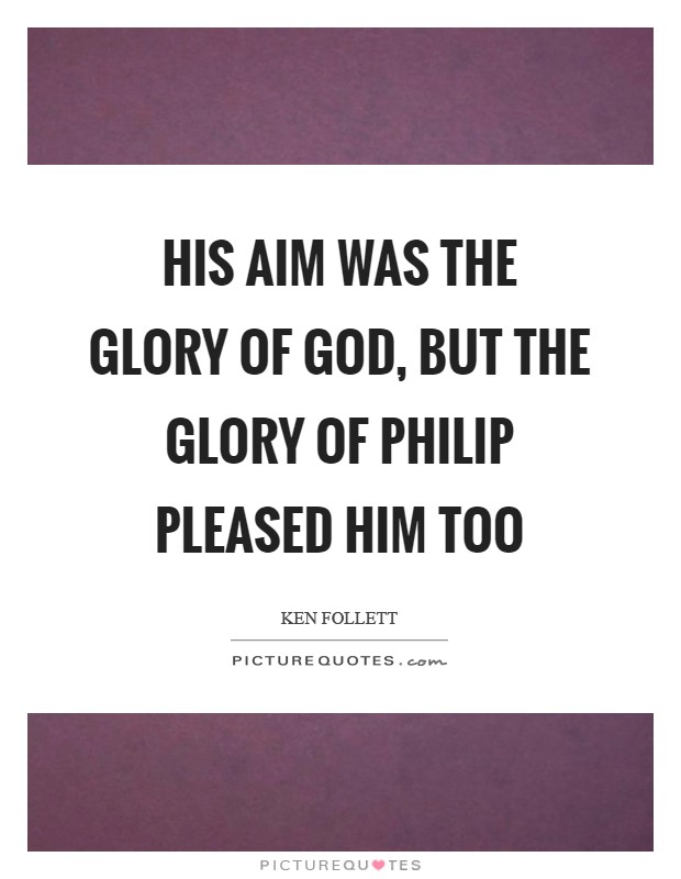 His aim was the glory of God, but the glory of Philip pleased him too Picture Quote #1