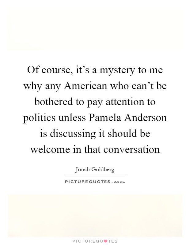 Of course, it's a mystery to me why any American who can't be bothered to pay attention to politics unless Pamela Anderson is discussing it should be welcome in that conversation Picture Quote #1