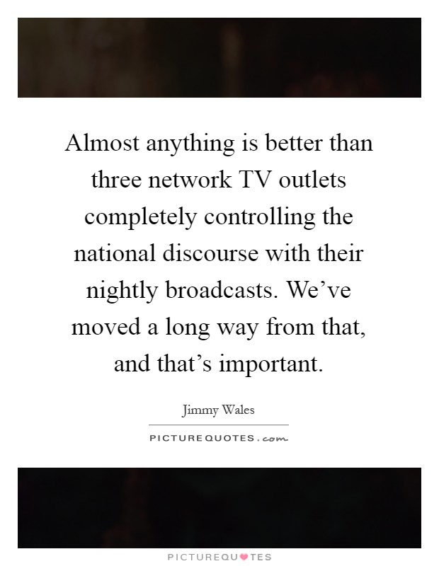 Almost anything is better than three network TV outlets completely controlling the national discourse with their nightly broadcasts. We've moved a long way from that, and that's important Picture Quote #1