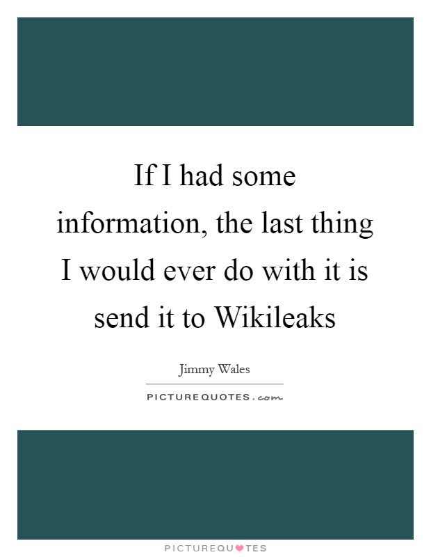 If I had some information, the last thing I would ever do with it is send it to Wikileaks Picture Quote #1