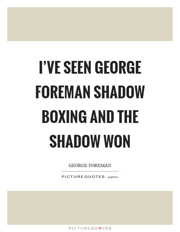 I've seen George Foreman shadow boxing and the shadow won Picture Quote #1