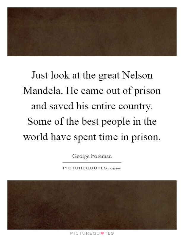 Just look at the great Nelson Mandela. He came out of prison and saved his entire country. Some of the best people in the world have spent time in prison Picture Quote #1