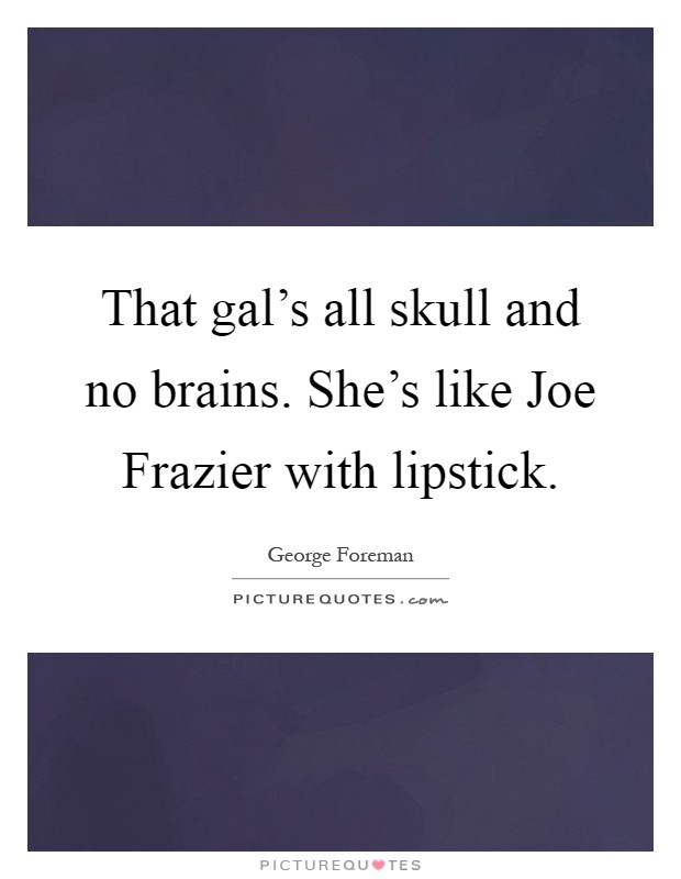 That gal's all skull and no brains. She's like Joe Frazier with lipstick Picture Quote #1