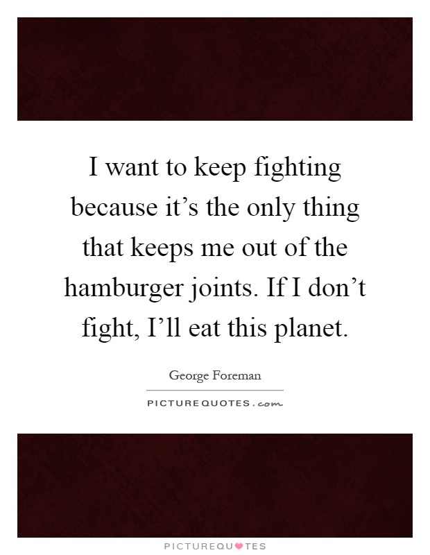 I want to keep fighting because it's the only thing that keeps me out of the hamburger joints. If I don't fight, I'll eat this planet Picture Quote #1
