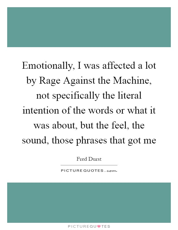 Emotionally, I was affected a lot by Rage Against the Machine, not specifically the literal intention of the words or what it was about, but the feel, the sound, those phrases that got me Picture Quote #1