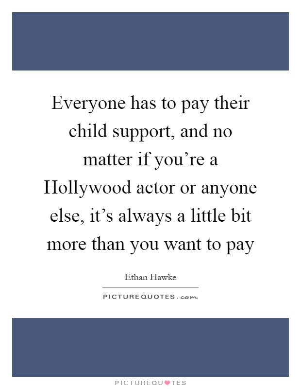 Everyone has to pay their child support, and no matter if you're a Hollywood actor or anyone else, it's always a little bit more than you want to pay Picture Quote #1