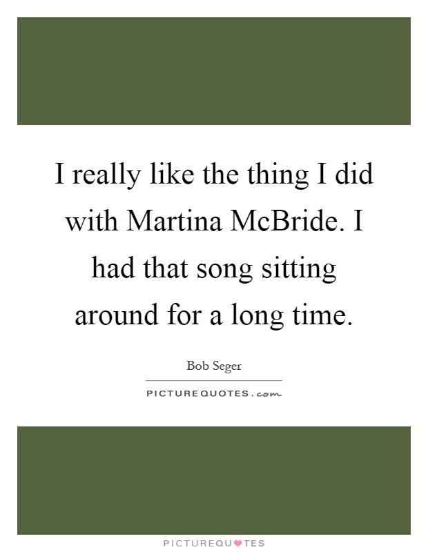 I really like the thing I did with Martina McBride. I had that song sitting around for a long time Picture Quote #1