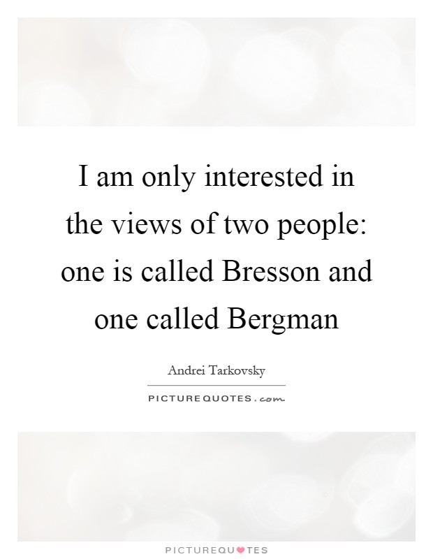 I am only interested in the views of two people: one is called Bresson and one called Bergman Picture Quote #1