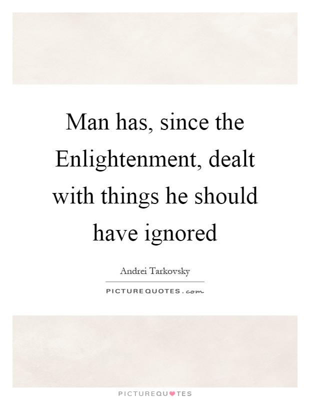 Man has, since the Enlightenment, dealt with things he should have ignored Picture Quote #1