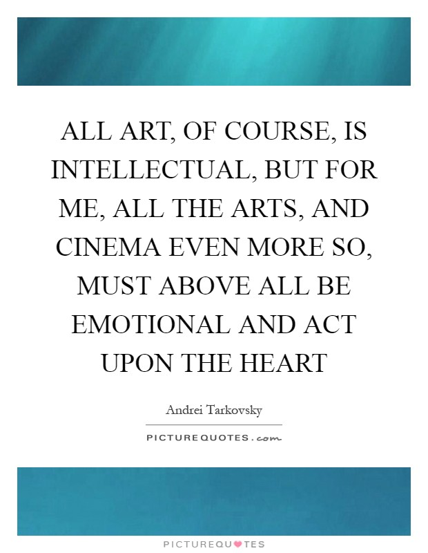 ALL ART, OF COURSE, IS INTELLECTUAL, BUT FOR ME, ALL THE ARTS, AND CINEMA EVEN MORE SO, MUST ABOVE ALL BE EMOTIONAL AND ACT UPON THE HEART Picture Quote #1