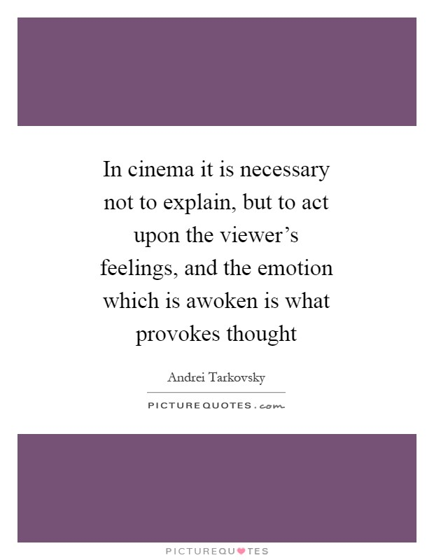 In cinema it is necessary not to explain, but to act upon the viewer's feelings, and the emotion which is awoken is what provokes thought Picture Quote #1