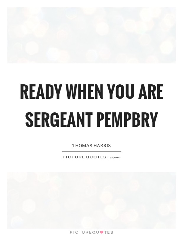 Ready when you are Sergeant Pempbry Picture Quote #1